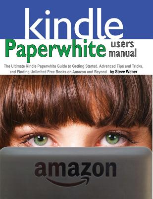 Image for Paperwhite Users Manual: The Ultimate Kindle Paperwhite Guide to Getting Started, Advanced Tips and Tricks, and Finding Unlimited Free Books