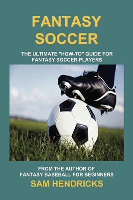 Fantasy Soccer: The Ultimate How-To Guide for Fantasy Soccer Players, Hendricks, Sam