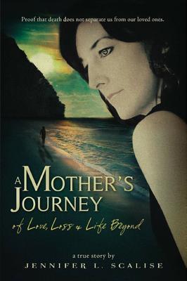 A Mother's Journey of Love, Loss & Life Beyond, Scalise, Jennifer L.