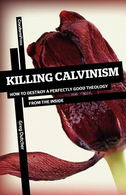 Killing Calvinism: How to Destroy a Perfectly Good Theology from the Inside, Greg Dutcher