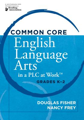 Common Core English Language Arts in a PLC at Work, Grades K-2, Douglas Fisher (Author), Nancy Frey (Author), Foreword By: Rebecca DuFour (Author)