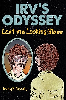 Irv's Odyssey: Lost in a Looking Glass (Book One), Podolsky, Irving H.