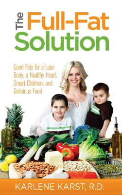 The Full-Fat Solution: Good Fats for a Lean Body, a Healthy Heart, Smart Children, and Delicious Food, Karst, Karlene, R.D.