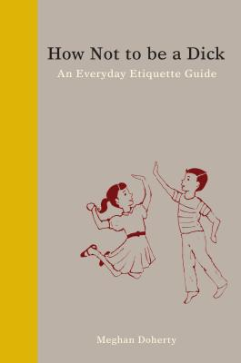 Image for How Not to Be a Dick: An Everyday Etiquette Guide