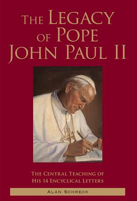 The Legacy of Pope John Paul II: The Central Teaching of His 14 Encyclical Letters, Alan Schreck