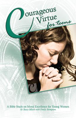 Courageous Virtue for Teens: A Bible Study of Moral Excellence for Young Women (Courageous Series for Teens), Stacy Mitch, with Emily Stimpson