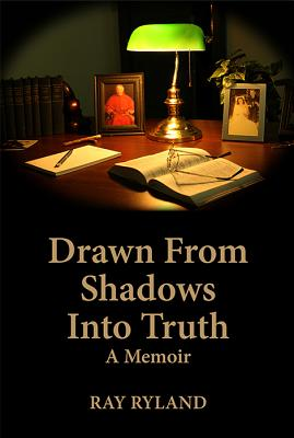 Drawn from Shadows Into Truth: A Memoir, Ray Ryland