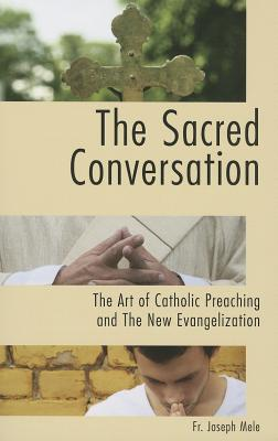 The Sacred Conversation: The Art of Catholic Preaching and the New Evangelization, Fr. Joseph Mele