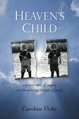 Heaven's Child: a Mother's Story of Tragedy and the Enduring Strength of Family, Caroline Flohr