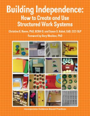 Building Independence: How to Create and Use Structured Work Systems, Susan Kabot; Christine Reeve