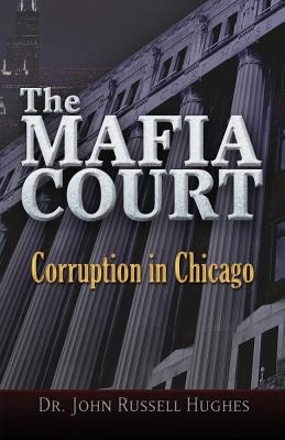 The Mafia Court: Corruption in Chicago, Hughes, Dr. John Russell