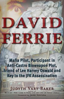 David Ferrie: Mafia Pilot, Participant in Anti-Castro Bioweapon Plot, Friend of Lee Harvey Oswald and Key to the JFK Assassination, Baker, Judyth Vary