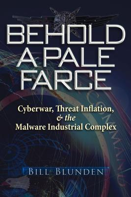 Behold a Pale Farce: Cyberwar, Threat Inflation, & the Malware Industrial Complex, Blunden, Bill; Cheung, Violet