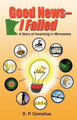 Good News -- I Failed, a Story of Inventing in Minnesota, Cornelius, D. P.