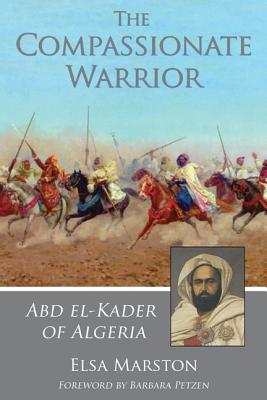 The Compassionate Warrior: Abd el-Kader of Algeria, Marston, Elsa