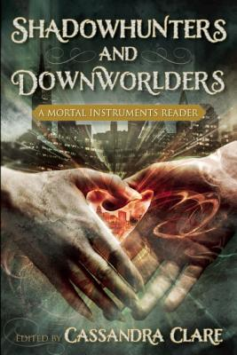 Shadowhunters and Downworlders: A Mortal Instruments Reader, Edited by Cassandra Clare