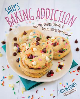 Sally's Baking Addiction: Irresistible Cookies, Cupcakes, and Desserts for Your Sweet-Tooth Fix, McKenney, Sally