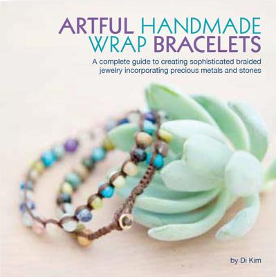 Artful Handmade Wrap Bracelets: A Complete Guide to Creating Sophisticated Braided Jewelry Incorporating Precious Metals and Stones, Kim, Di