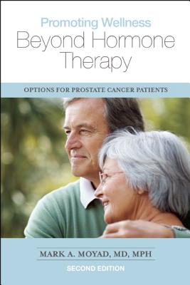 Promoting Wellness Beyond Hormone Therapy, Second Edition: Options for Prostate Cancer Patients, Mark A. Moyad