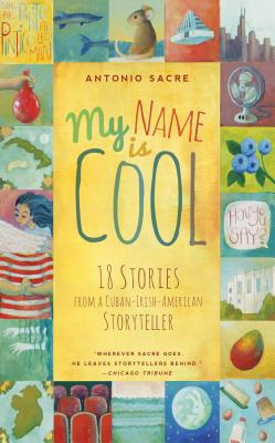 My Name is Cool: 18 Stories from a Cuban-Irish-American Storyteller, Sacre, Antonio
