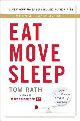 Eat Move Sleep: How Small Choices Lead to Big Changes, Tom Rath