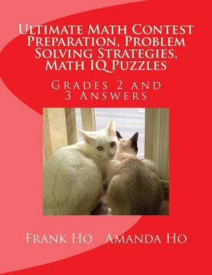 Ultimate Math Contest Preparation, Problem Solving Strategies, Math IQ Puzzles: Grades 2 and 3 Answers, Ho, Frank; Ho, Amanda
