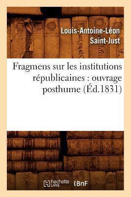 Fragmens Sur Les Institutions Republicaines: Ouvrage Posthume (Ed.1831) (Sciences Sociales) (French Edition), Saint Just L. a. L.; Saint-Just, Louis-Antoine-Leon
