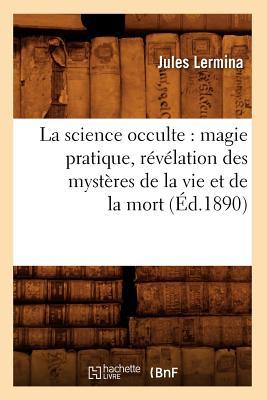 La Science Occulte: Magie Pratique, Revelation Des Mysteres de La Vie Et de La Mort (Philosophie) (French Edition), Lermina, Jules