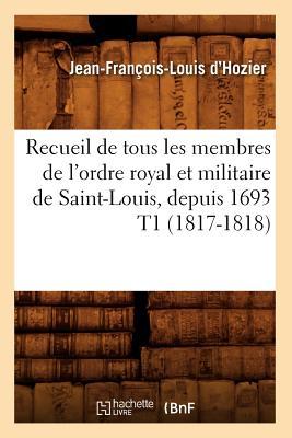 Recueil de Tous Les Membres de L'Ordre Royal Et Militaire de Saint-Louis, Depuis 1693 T1 (1817-1818) (Histoire) (French Edition), D'Hozier, Jean Francois Louis