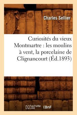 Curiosites Du Vieux Montmartre: Les Moulins a Vent, La Porcelaine de Clignancourt, (Ed.1893) (Histoire) (French Edition), Sellier C.; Sellier, Charles