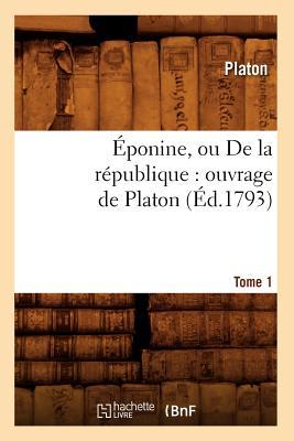 Eponine, Ou de La Republique: Ouvrage de Platon. Tome 1 (Ed.1793) (Sciences Sociales) (French Edition), Platon