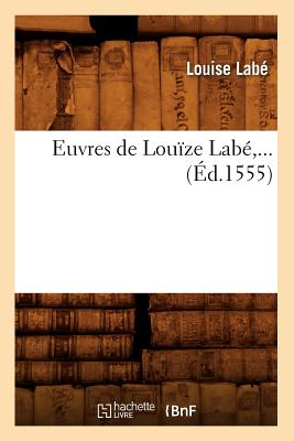 Euvres de Louize Labe, ... (Ed.1555) (Litterature) (French Edition), Labe L.; Labe, Louise