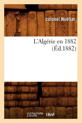 L'Algerie En 1882, (Ed.1882) (Histoire) (French Edition), Noellat C.; Noellat, Colonel