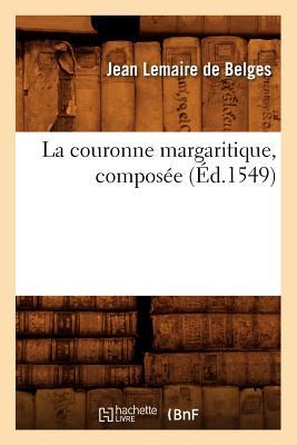 La Couronne Margaritique, Composee (Ed.1549) (Litterature) (French Edition), Lemaire De Belges J.; Belges, Jean Lemaire De