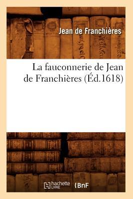 La Fauconnerie de Jean de Franchieres (Ed.1618) (Arts) (French Edition), De Franchieres J.; Franchieres, Jean De