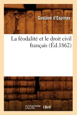 La Feodalite Et Le Droit Civil Francais (Ed.1862) (Sciences Sociales) (French Edition), D. Espinay G.; Espinay, Gustave D'