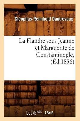 Image for La Flandre Sous Jeanne Et Marguerite de Constantinople, (Ed.1856) (Litterature) (French Edition)