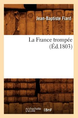 La France Trompee (Ed.1803) (Philosophie) (French Edition), Fiard J. B.; Fiard, Jean-Baptiste