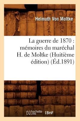 Image for La Guerre de 1870: Memoires Du Marechal H. de Moltke (Huitieme Edition) (Histoire) (French Edition)