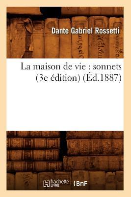 La Maison de Vie: Sonnets (3e Edition) (Ed.1887) (Litterature) (French Edition), Rossetti D. G.; Rossetti, Dante Gabriel