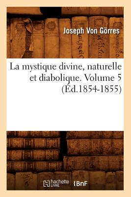 La Mystique Divine, Naturelle Et Diabolique. Volume 5 (Religion) (French Edition), Von Gorres, Joseph