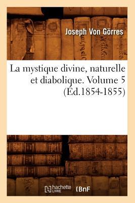 La Mystique Divine, Naturelle Et Diabolique. Volume 5 (Religion) (French Edition), Von Gorres, Joseph