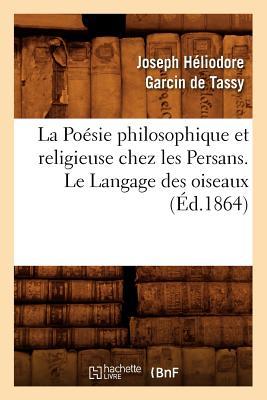 La Poesie Philosophique Et Religieuse Chez Les Persans. Le Langage Des Oiseaux (Ed.1864) (Litterature) (French Edition), Garcin De Tassy J. H.; Tassy, Joseph-Heliodore Garcin De