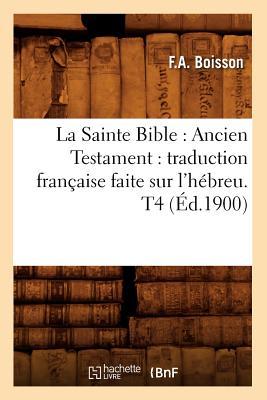 Image for La Sainte Bible: Ancien Testament: Traduction Francaise Faite Sur L'Hebreu. T4 (Ed.1900) (Religion) (French Edition)