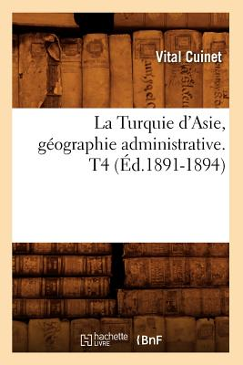La Turquie D'Asie, Geographie Administrative. T4 (Ed.1891-1894) (Histoire) (French Edition), Cuinet V.; Cuinet, Vital