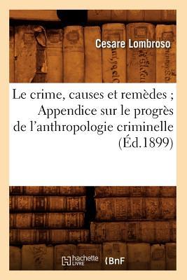 Image for Le Crime, Causes Et Remedes; Appendice Sur Le Progres de L'Anthropologie Criminelle (Ed.1899) (Sciences Sociales) (French Edition)
