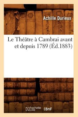 Image for Le Theatre a Cambrai Avant Et Depuis 1789, (Litterature) (French Edition)