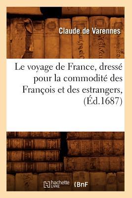 Le Voyage de France, Dresse Pour La Commodite Des Francois Et Des Estrangers, (Histoire) (French Edition), De Varennes, Claude