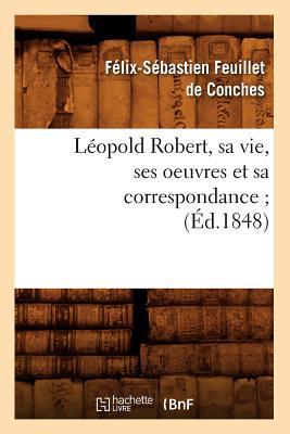 Leopold Robert, Sa Vie, Ses Oeuvres Et Sa Correspondance; (Litterature) (French Edition), De Conches, Felix-Sebastien Feuillet