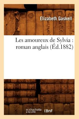 Les Amoureux de Sylvia: Roman Anglais (Ed.1882) (Litterature) (French Edition), Gaskell E.; Gaskell, Elizabeth Cleghorn